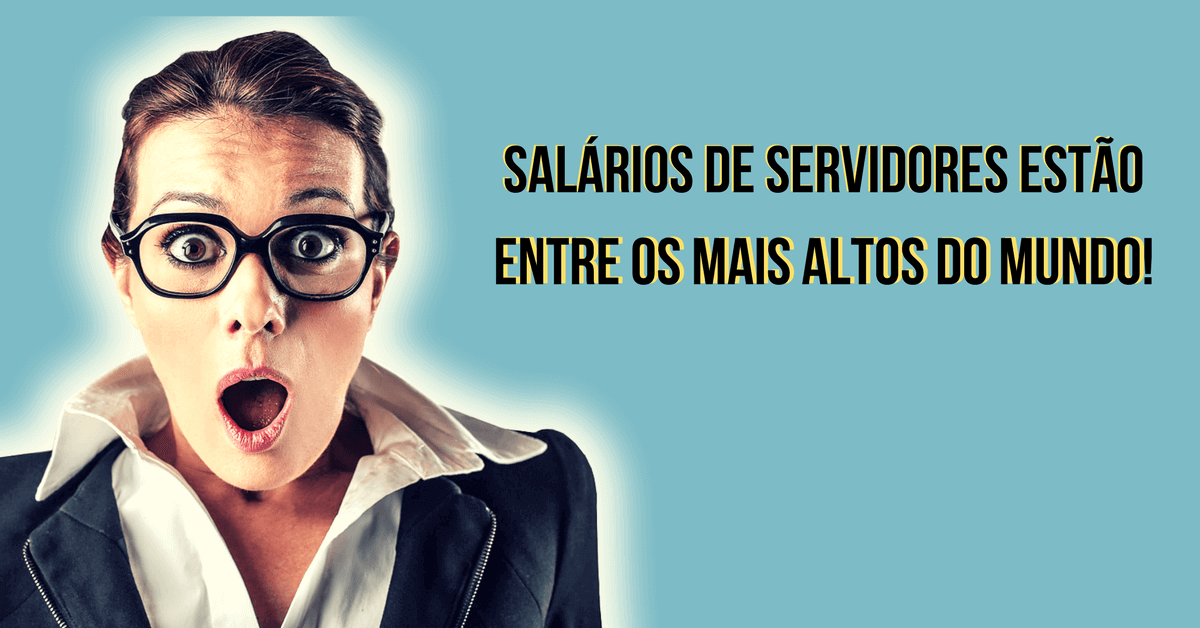 Você sabia? Salários de servidores estão entre os mais altos do mundo!